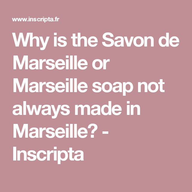 Why is the Savon de Marseille or Marseille soap not always made in Marseille? - Inscripta