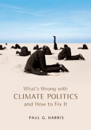 What's wrong with climate politics and how to fix it by Paul G. Harris. Classmark: 21.1.HAR.2a