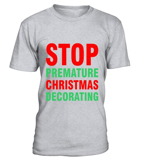 # Stop Premature Christmas Decorating T-Shirt .  Stop Premature Christmas Decorating T-Shirt  HOW TO ORDER: 1. Select the style and color you want: 2. Click Reserve it now 3. Select size and quantity 4. Enter shipping and billing information 5. Done! Simple as that! TIPS: Buy 2 or more to save shipping cost!  This is printable if you purchase only one piece. so dont worry, you will get yours.  Guaranteed safe and secure checkout via: Paypal   VISA   MASTERCARD
