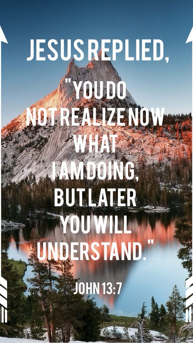 """""""Jesus replied, """"You do not realize now what I am doing, but later you will understand."""" John 13:7"""