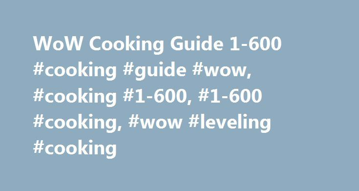 WoW Cooking Guide 1-600 #cooking #guide #wow, #cooking #1-600, #1-600 #cooking, #wow #leveling #cooking http://pharmacy.nef2.com/wow-cooking-guide-1-600-cooking-guide-wow-cooking-1-600-1-600-cooking-wow-leveling-cooking/  # WoW Cooking Guide 1-600 This WoW Cooking Guide details the most efficient method of leveling Cooking from levels 1 to 600 in the World of Warcraft. Cooking is a secondary profession, which means learning to cook won t limit what other professions you train your character…