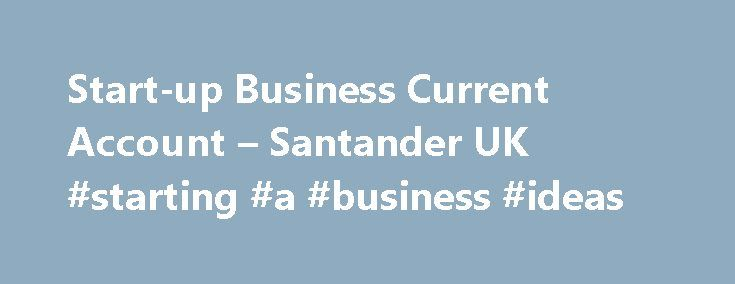 Start-up Business Current Account – Santander UK #starting #a #business #ideas http://money.nef2.com/start-up-business-current-account-santander-uk-starting-a-business-ideas/  #business account # Start-up Business Current Account 12 or 18 months free business banking with the Start-up Business Current Account If your small to medium sized business is in its first year of trading, has up to two directors, owners (shareholders) or partners and this is its first Business Current Account with…