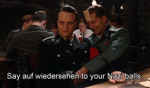 """""""Say auf wiedersehen to your Nazi balls."""" - Hugo Stiglitz, Inglorious Bastards"""