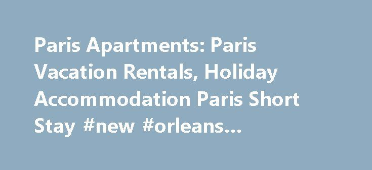 Paris Apartments: Paris Vacation Rentals, Holiday Accommodation Paris Short Stay #new #orleans #apartments http://apartment.remmont.com/paris-apartments-paris-vacation-rentals-holiday-accommodation-paris-short-stay-new-orleans-apartments/  #paris apartment rentals # Grand Paris with Option to Stay in Holiday Apartments Many travelers cherish a lifelong dream to come and spend a few days of their life in Paris, but Paris is also one of the costliest cities in the world in respect of…