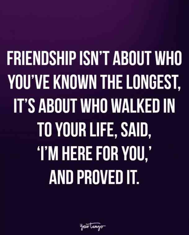"""Friendship isn't about who you've known the longest, it's about who walked in to your life, said, 'I'm here for you,' and proved it."""
