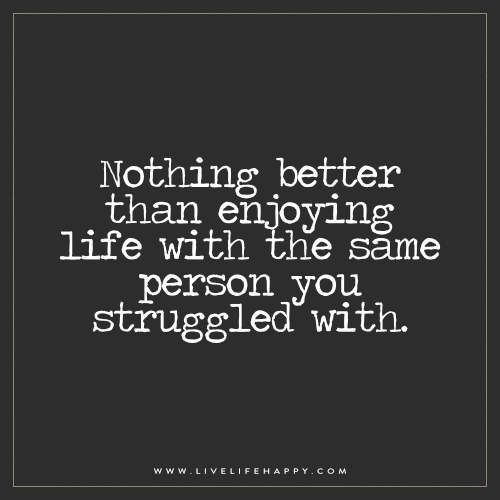 Nothing better than enjoying life with the same person you struggled with.