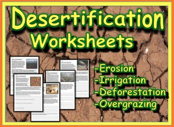 This 5 page workbook explores the process of desertification and the 4 main causes of its occurrence. Each worksheet contains a brief reading, reflection questions and a critical thinking component. Worksheets can be used as a stand alone to teach about the desertification or as supplemental materials.Worksheet 1 - What is Desertification?Worksheet 2 - OvergrazingWorksheet 3 - IrrigationWorksheet 4 - DeforestationWorksheet 5 - Erosion