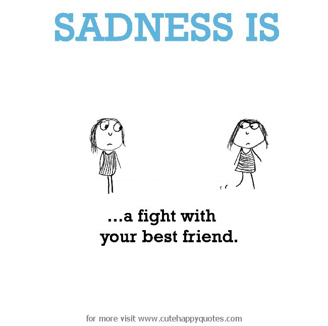 Fight For Friendship Quotes: Sadness Is, A Fight With Your Best Friend.