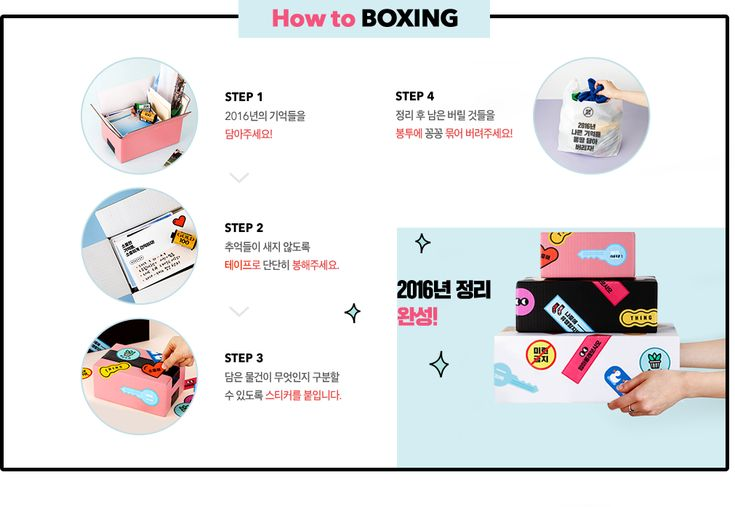 How to boxing Step 1 2016년의 정리해야 될 것들을 담아주세요! Step 2 정리된 추억들이 새지 않도록 테이프로 단단히 봉해주세요. Step 3 담은 물건이 무엇인지 구분할 수 있도록 스티커를 붙입니다. Step 4 정리 후 남은 버릴 것들을 봉투에 꽁꽁 묶어 버려주세요! 정리 상자 완성!