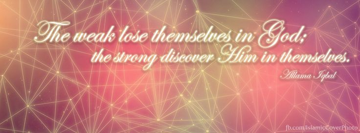 ''The weak lose themselves in God; the strong discover Him in themselves.'' - Allama Iqbal