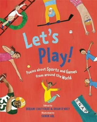 Let's Play!: Poems About Sports and Games from Around the World by Debjani Chatterjee (Frances Lincoln 2014 - 9781847803702) Collects thirty-seven poems celebrating such sports and games as football, baseball, judo, table tennis, netball, cycling, chess, and scrabble. | Lexile:  | G2-6