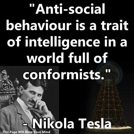 """Anti-social behaviour is a trait of intelligence in a world full of conformists.""  ~ Nikola Tesla #tesla"