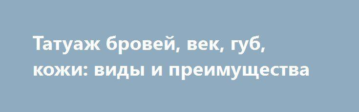 Татуаж бровей, век, губ, кожи: виды и преимущества http://podvolos.com/tatuazh-brovej-vek-gub-kozhi-vidy-i-preimushhestva/  Татуаж представляет собой косметическую процедуру, в рамках которой с помощью специальных игл в кожу вводится пигмент. Красящее вещество со временем вымывается из кожи, а также выцветает под действием солнечных лучей, поэтому через несколько лет татуаж необходимо обновлять. Сегодня татуаж – это не только нанесение изображений на кожу тела, но и улучшение внешнего вида…