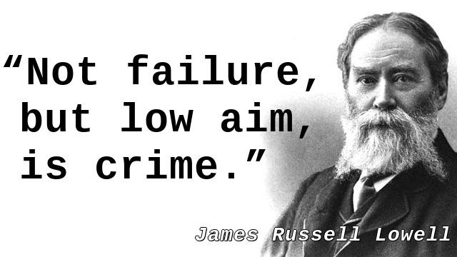 """""""Not failure, but low aim, is crime."""" — James Russell Lowell"""