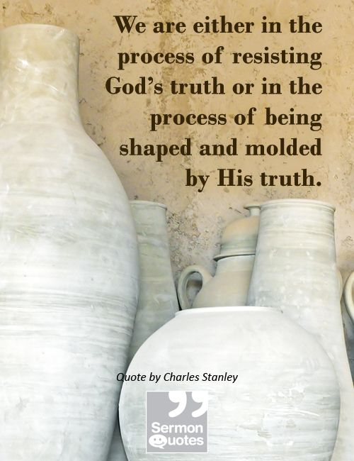 We are either in the process of resisting God's truth or in the process of being shaped and molded by His truth. — Charles Stanley