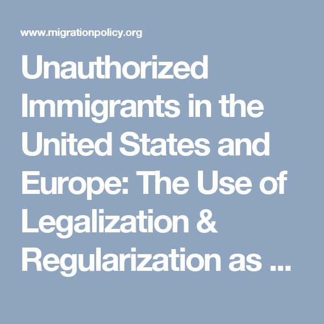 Unauthorized Immigrants in the United States and Europe: The Use of Legalization & Regularization as a Policy Tool | migrationpolicy.org