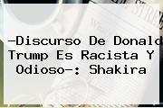 http://tecnoautos.com/wp-content/uploads/imagenes/tendencias/thumbs/discurso-de-donald-trump-es-racista-y-odioso-shakira.jpg Donald Trump. ?Discurso de Donald Trump es racista y odioso?: Shakira, Enlaces, Imágenes, Videos y Tweets - http://tecnoautos.com/actualidad/donald-trump-discurso-de-donald-trump-es-racista-y-odioso-shakira/