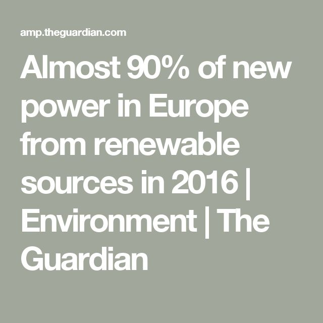 Almost 90% of new power in Europe from renewable sources in 2016 | Environment | The Guardian