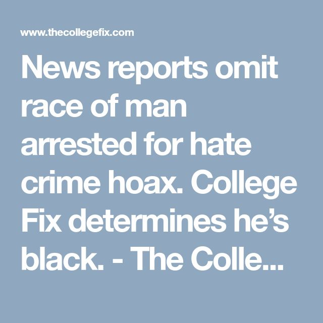 News reports omit race of man arrested for hate crime hoax. College Fix determines he's black. - The College Fix