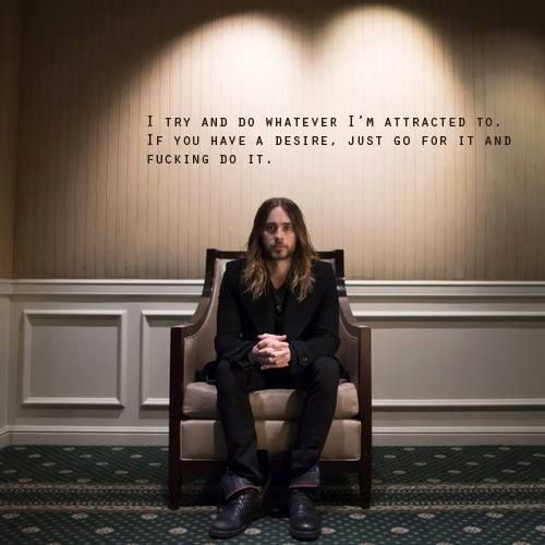 """""""I try and do whatever I'm attracted to. If you have a desire, just go for it and fucking do it."""" - Jared Leto quote"""