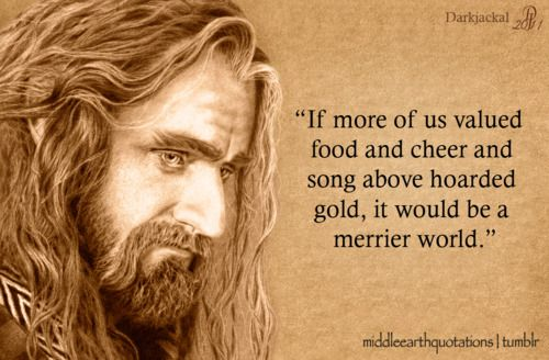 """Thorin's last words to Bilbo.    """"I go now to the halls of waiting to sit beside my fathers, until the world is renewed. Since I leave now all gold and silver, and go where it is of little worth, I wish to part in friendship from you, and I would take back my words and deeds at the Gate.""""<< I am going to sob at this part in the movie."""