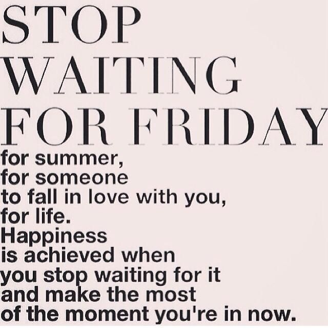 Stop waiting for Friday...