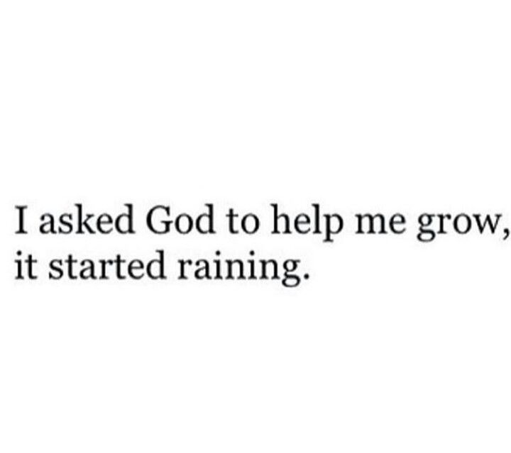 When the rain comes (and oh, it will).. rejoice, because this is the only way to grow.