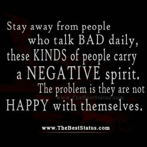 Stay away from people who talk bad daily, these kinds of people carry a negative spirit. The problem is they are not happy with themselves!