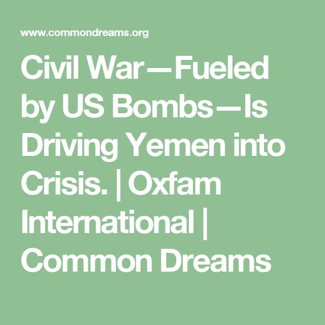 Civil War—Fueled by US Bombs—Is Driving Yemen into Crisis. | Oxfam International | Common Dreams