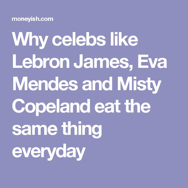 Why celebs like Lebron James, Eva Mendes and Misty Copeland eat the same thing everyday