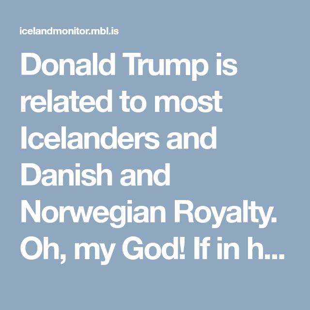 Donald Trump is related to most Icelanders and Danish and Norwegian Royalty.  Oh, my God! If in his right mind we do not support him, now that he has been descended from the Norse royalty, we are not going to end it. Someone please help us !!