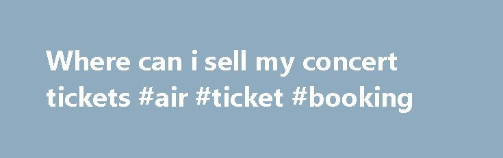 Where can i sell my concert tickets #air #ticket #booking http://tickets.nef2.com/where-can-i-sell-my-concert-tickets-air-ticket-booking/  Customer Support If you have physical tickets, Print-at-Home tickets, or mobile tickets, and they do not explicitly state Tickets are Non-transferable then someone other than yourself can use them. Please note, however, that certain events such as festivals or high-demand shows may have policies that restrict the transfer of tickets. Please be sure to…
