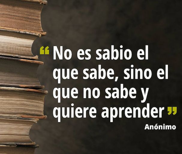"""""""No Es El Sabio El Que Sabe, Sino El Que No Sabe Y Quiere Aprender"""""""