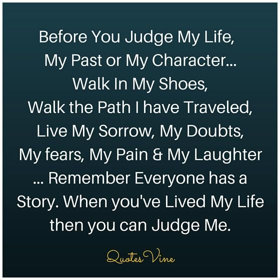 Judging Quotes Before You Judge My Life,   My Past or My Character...  Walk In My Shoes,  Walk the Path I have Traveled, Live My Sorrow, My Doubts,  My fears, My Pain & My Laughter ... Remember Everyone has a Story. When you've Lived My Life then you can Judge Me.