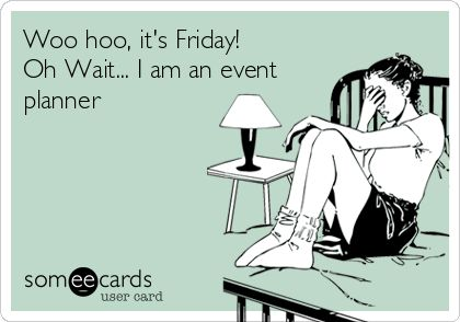 Woo hoo, it's Friday! Oh Wait... I am an event planner | Somecards  #RePin by AT Social Media Marketing - Pinterest Marketing Specialists ATSocialMedia.co.uk