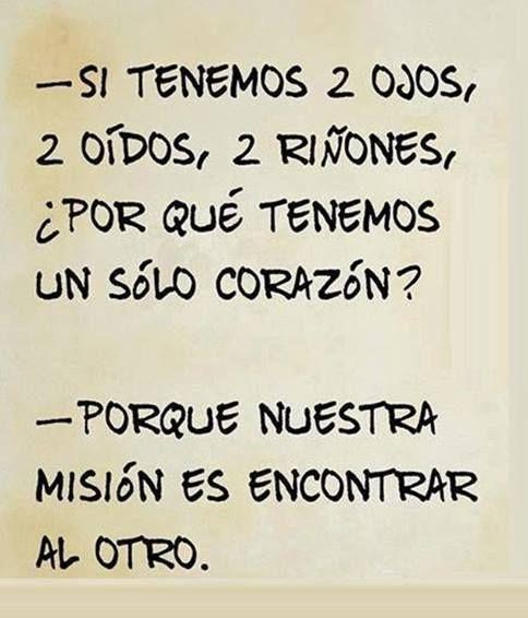 Si tenemos 2 ojos, 2 oidos, 2 riñones, ¿Por qué tenemos un sólo corazón? Porque nuestra misión es encontrar al otro...