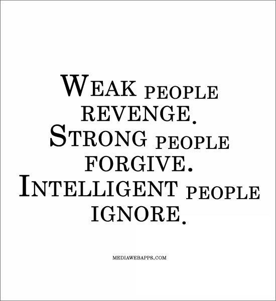 QUOTES FOR A BETTER YOU Weak people revenge, strong people forgive, intelligent people ignore.
