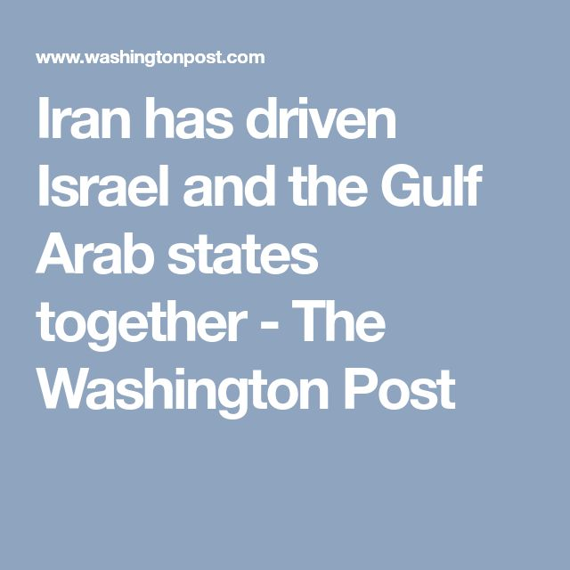 Iran has driven Israel and the Gulf Arab states together - The Washington Post