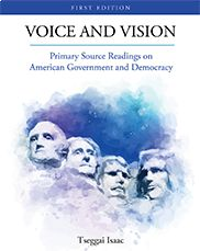 """Voice and Vision: Primary Source Readings on American Government and Democracy"" (First Edition) Tseggai Isaac  This anthology features timeless primary sources that define the American vision of liberty, justice, and equality and document challenges to this vision. The readings address topics such as American liberal ideology, slavery, the military-industrial complex, and the results of seminal Supreme Court cases like the Dred Scott decision and Brown v. Board of Education."