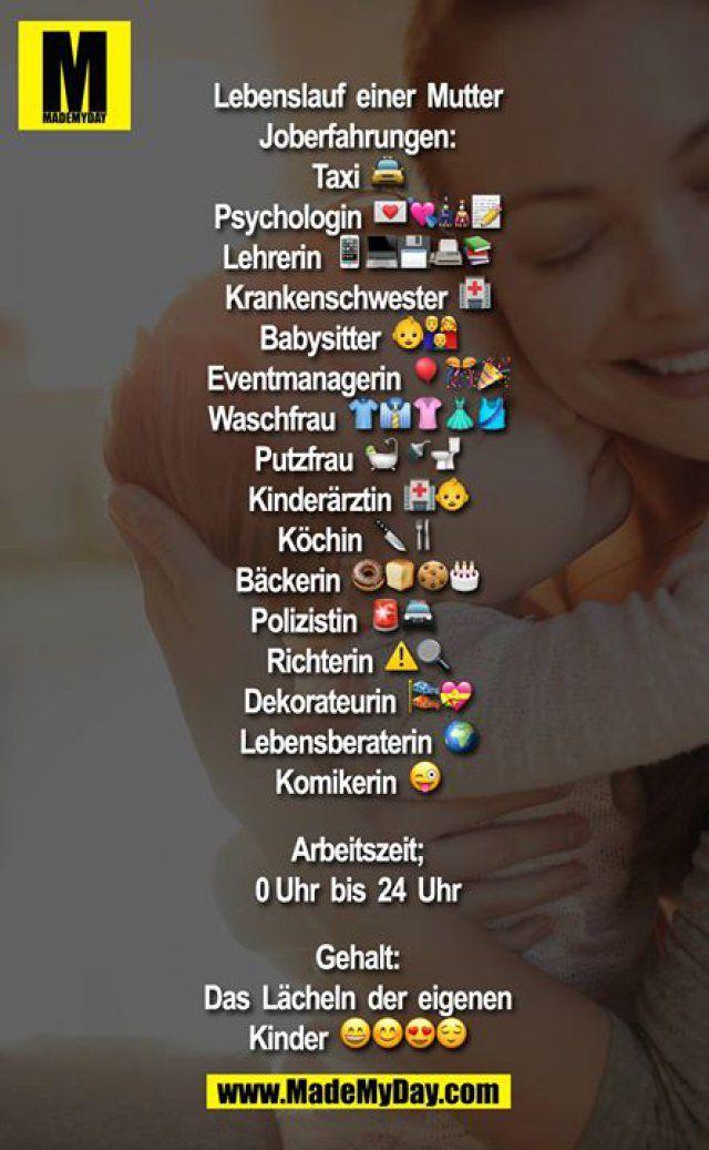Lebenslauf einer Mutter<br /> <br /> Joberfahrungen:<br /> Taxi <br /> Psychologin <br /> Lehrerin <br /> Krankenschwester <br /> Babysitter <br /> Eventmanagerin <br /> Waschfrau <br /> Putzfrau <br /> Kinderärztin <br /> Köchin <br /> Bäckerin <br /> Polizistin <br /> Richterin⚠<br /> Dekorateurin <br /> Lebensberaterin <br /> Komikerin <br /> <br /> Arbeitszeit;<br /> 0 Uhr bis 24 Uhr <br /> <br /> Gehalt:<br ...