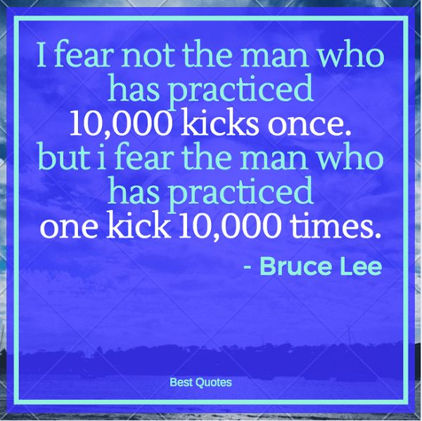 I fear not the man who has practiced 10,000 kicks once. but i fear the man who has practiced one kick 10,000 times.