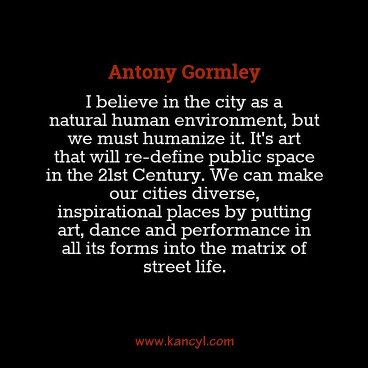 """""""I believe in the city as a natural human environment, but we must humanize it. It's art that will re-define public space in the 21st Century. We can make our cities diverse, inspirational places by putting art, dance and performance in all its forms into the matrix of street life."""", Antony Gormley"""
