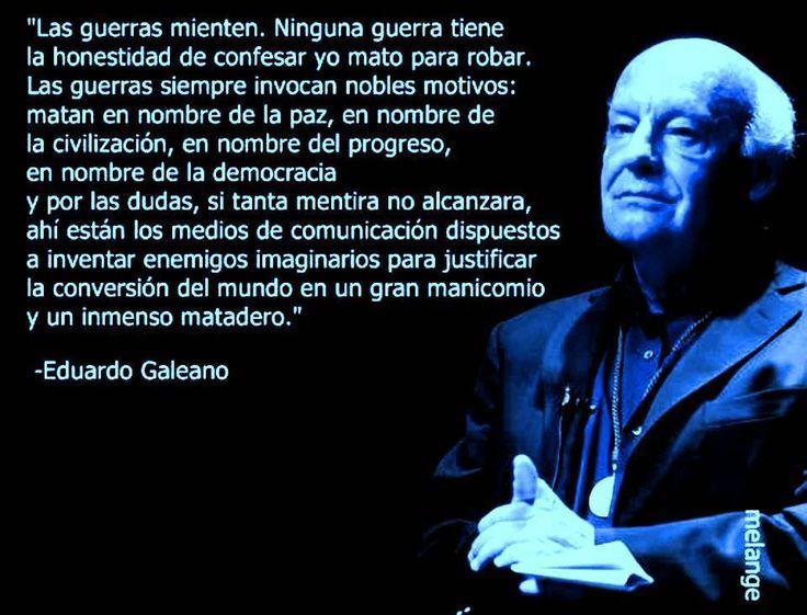 Las guerras mienten.   ~ Eduardo Galeano.
