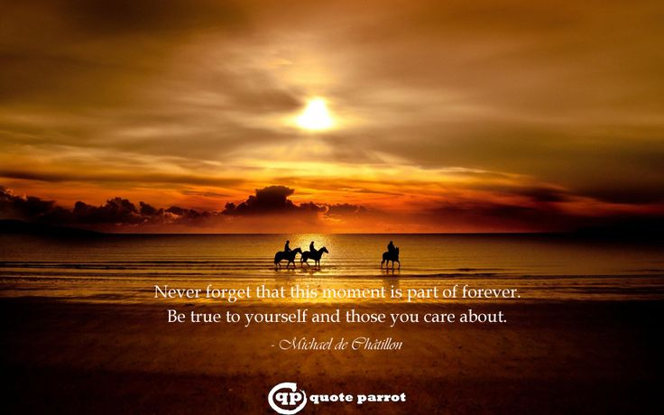 Never forget that this moment is part of forever. Be true to yourself and those you care about. - Michael de Châtillon