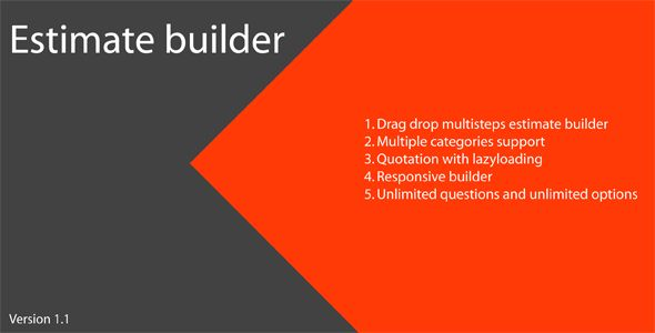 Estimate Builder . Estimate Builder is a way to calculate the cost of any type of category. As you can add multiple steps by simple click.