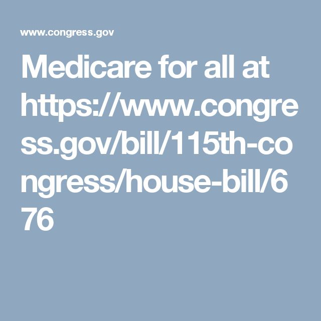 Medicare for all at https://www.congress.gov/bill/115th-congress/house-bill/676