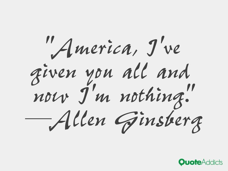 America, I've given you all and now I'm nothing -- Allen Ginsberg from his epic socio-political poem, America.