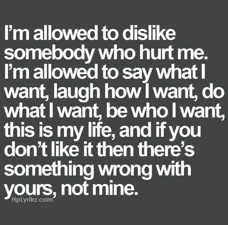 I'm allowed to dislike somebody who hurt me. I'm allowed to say what I want, laugh how I want, do what I want, be who I want, this is my life, and if you don't like it then there's something wrong with yours, not mine.
