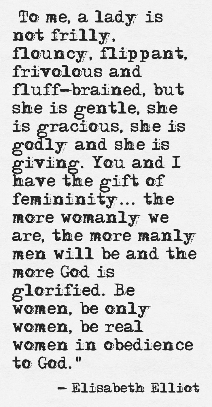 """""""God's idea when He made me was that I should be a life-giver, to bear, to carry, to feed, to nurture, to enfold. That is what real womanhood is about... femininity is not a curse. It is not even a triviality. It is a gift, a divine gift, to be accepted with both hands, and to thank God for... Eve, as a woman, was made to be a responder. She was designed to meet Adam's need... So I say to women, Receive the gift of femininity. Be a woman.'"""" ~elisabeth elliot"""