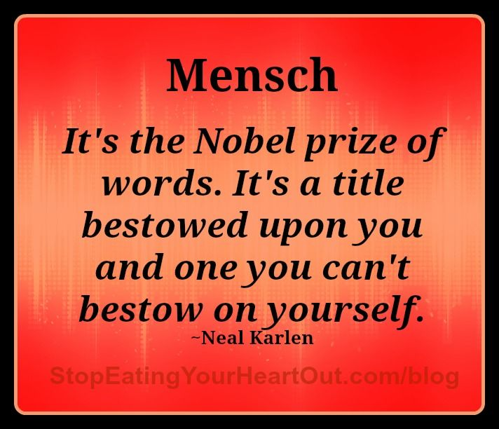 "As you cultivate the qualities of a mensch, you become a better and better person. But it is not about tooting your own horn! ""Mensch"" is an honor that others bestow on you … it is not something that you can claim for yourself. ""It's the Nobel prize of words. It's a title bestowed upon you and one you can't bestow on yourself,"" according to Neal Karlen, author of The Story of Yiddish: How a Mish-Mosh of Languages Saved the Jews. - See more at: http://stopeatingyourheartout.com/2014/mensch/"